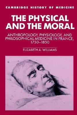 Physical and the Moral Anthropology, Physiology, and Philosophical Medicine in France, 1750-1850