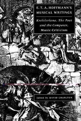 E. T. A. Hoffmann's Musical Writings Kreisleriana; The Poet and the Composer; Music Criticism