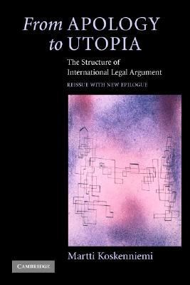 From Apology to Utopia The Structure of International Legal Argument  Reissue with a new Epilogue