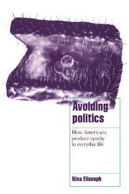 Avoiding Politics How Americans Produce Apathy in Everyday Life