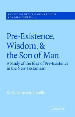Pre-existance, Wisdom And The Son Of Man A Study Of The Idea Of Pre-existence In The New Testament