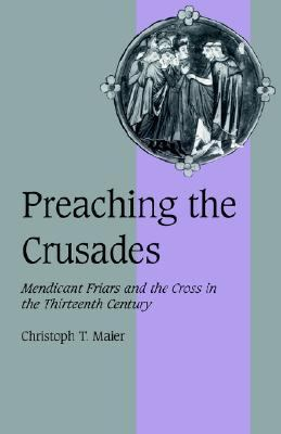 Preaching the Crusades Mendicant Friars and the Cross in the Thirteenth Century