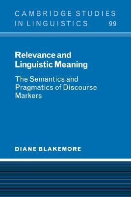 Relevance and Linguistic Meaning The Semantics and Pragmatics of Discourse Markers