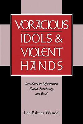 Voracious Idols and Violent Hands Iconoclasm in Reformation Zurich, Strasbourg, and Basel