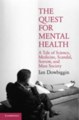 The Quest for Mental Health: A Tale of Science, Medicine, Scandal, Sorrow, and Mass Society (Cambridge Essential Histories)