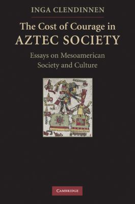 The Cost of Courage in Aztec Society: Essays on Mesoamerican Society and Culture