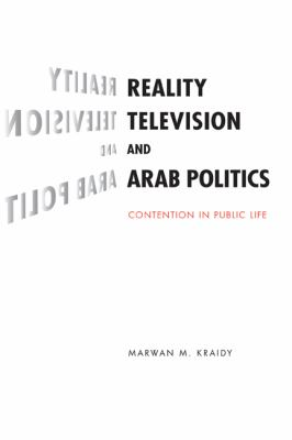 Reality Television and Arab Politics: Contention in Public Life (Communication, Society and Politics)