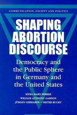 Shaping Abortion Discourse Democracy and the Public Sphere in Germany and the United States