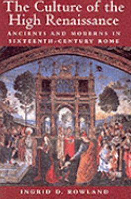 Culture of the High Renaissance Ancients and Moderns in Sixteenth-Century Rome