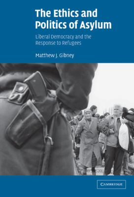 Ethics and Politics of Asylum Liberal Democracy and the Response to Refugees