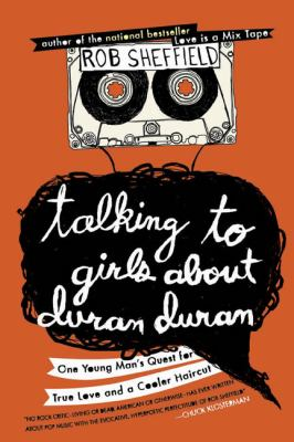 Talking to Girls about Duran Duran : One Young Man's Quest for True Love and a Cooler Haircut