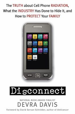 Disconnect : The Truth about Cell Phone Radiation, What the Industry Has Done to Hide It, and How to Protect Your Family