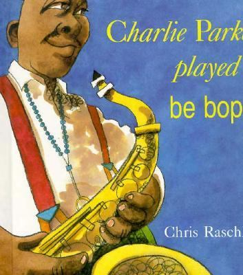 Charlie Parker Played Be Bop - Chris Raschka - Hardcover