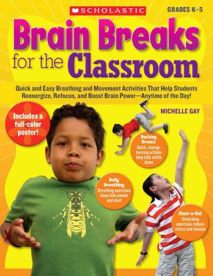 Brain Breaks for the Classroom: Quick and Easy Breathing and Movement Activities That Help Students Reenergize, Refocus, and Boost Brain Power-Anytime of the Day!