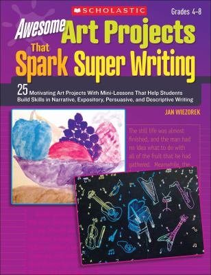 Awesome Art Projects That Spark Super Writing: 25 Motivating Art Projects With Mini-Lessons That Help Students Build Skills in Narrative, Expository, Persuasive, and Descriptive Writing