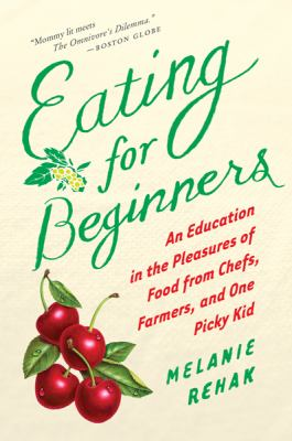 Eating for Beginners : An Education in the Pleasures of Food from Chefs, Farmers, and One Picky Kid
