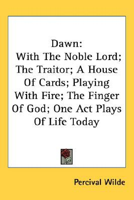 Dawn: With the Noble Lord: The Traitor: A House of Cards: Playing with Fire: The Finger of God: One Act Plays of Life Today