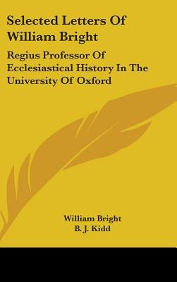 Selected Letters of William Bright: Regius Professor of Ecclesiastical History in the University of Oxford: Canon of Christ Church