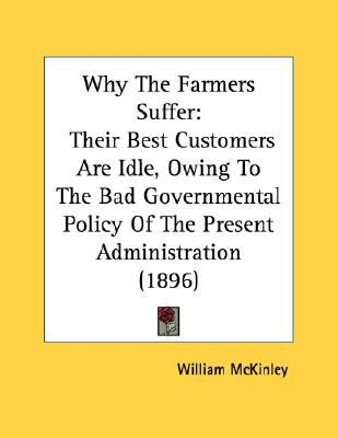 Why the Farmers Suffer: Their Best Customers Are Idle, Owing to the Bad Governmental Policy of the Present Administration (1896)