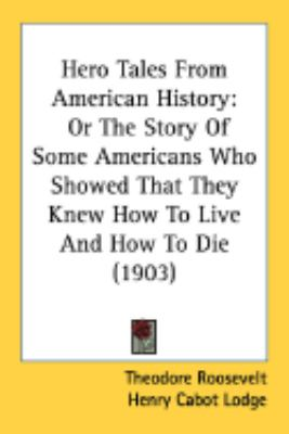 Hero Tales from American History: Or the Story of Some Americans Who Showed That They Knew How to Live and How to Die (1903)
