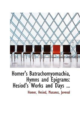 Homer's Batrachomyomachia, Hymns and Epigrams: Hesiod's Works and Days ...