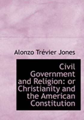 Civil Government and Religion: Or Christianity and the American Constitution (Large Print Edition)
