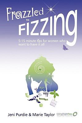 Frazzled to Fizzing 5-15 minute tips for women who want to have it all