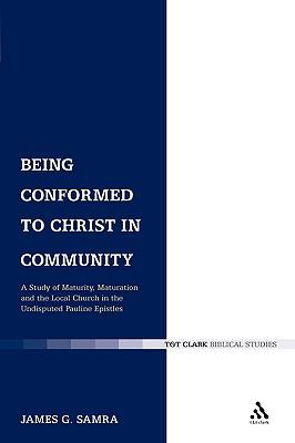 Being Conformed to Christ in Community: A Study of Maturity, Maturation and the Local Church in the Undisputed Pauline Epistles (Library of New Testament Studies)