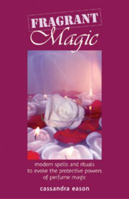 Fragrant Magic Modern Spells and Rituals to Evoke the Protective Powers of Perfume Magic