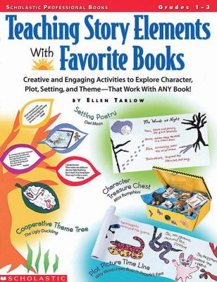 Teaching Story Elements With Favorite Books Creative and Engaging Activities to Explore Character, Plot, Setting, and Theme-That Work With Any Book!