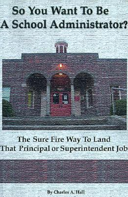 So You Want to Be a School Administrator? The Sure Fire Way to Land That Principal or Superintendent Job
