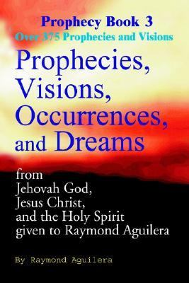 Prophecies, Visions, Occurrences, and Dreams From Jehovah God, Jesus Christ, and the Holy Spirit Given to Raymond Aguilera, Book 3