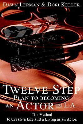 Twelve Step Plan to Becoming an Actor in L.A The Method to Create a Life and a Living As an Actor
