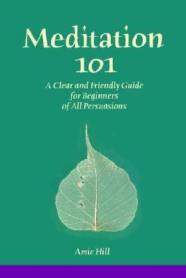 Meditation 101 A Clear and Friendly Guide for Beginners of All Persuasions