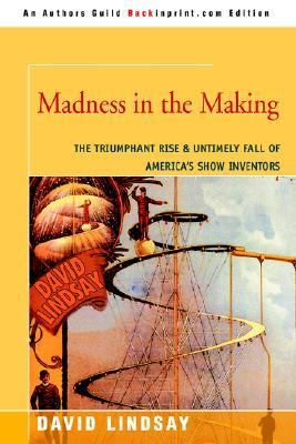 Madness in the Making The Triumphant Rise & Untimely Fall of America's Show Inventors
