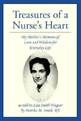 Treasures of a Nurse's Heart My Mother's Memoirs of Love And Wisdom for Everyday Life