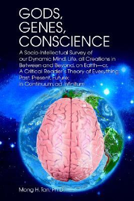 Gods, Genes, Conscience A Socio-intellectual Survey of Our Dynamic Mind, Life, All Creations in Between And Beyond