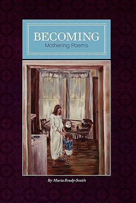 Becoming: Mother Poems by Maria Brady-Smith (Volume 1)