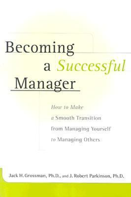 Becoming a Successful Manager How to Make a Smooth Transition from Managing Yourself to Managing Others