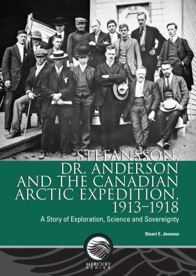 Stefansson, Dr. Anderson and the Canadian Arctic Expedition, 1913-1918: A Story of Exploration, Science and Sovereignty (Mercury Series: History Paper)