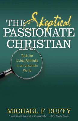 Skeptical, Passionate Christian Tools for Living Faithfully in an Uncertain World