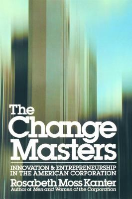 Change Masters Innovation and Entrepreneurship in the American Corporation