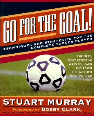 Go for the Goal: Techniques and Strategies for the Complete Soccer Player - Stuart Murray - Paperback