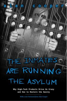 Inmates Are Running the Asylum Why High Tech Products Drive Us Crazy and How to Restore the Sanity