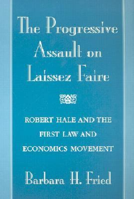 Progressive Assault on Laissez Faire Robert Hale and the First Law and Economics Movement