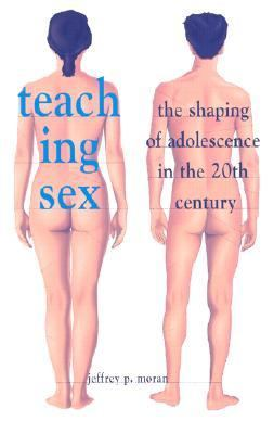 Teaching Sex The Shaping of Adolescence in the 20th Century