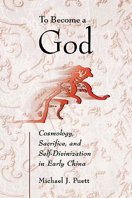 To Become a God Cosmology, Sacrifice, and Self-Divinization in Early China