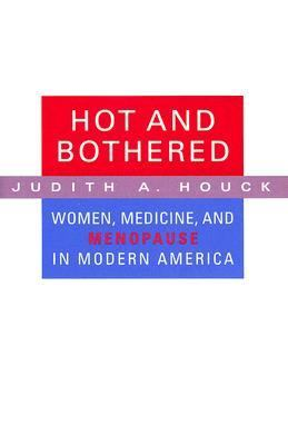 Hot And Bothered Women, Medicine, And Menopause in Modern America