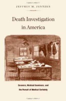 Death Investigation in America: Coroners, Medical Examiners, and the Pursuit of Medical Certainty