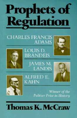 Prophets of Regulation Charles Francis Adams, Louis D. Brandeis, James M. Landis and Alfred E. Kahn